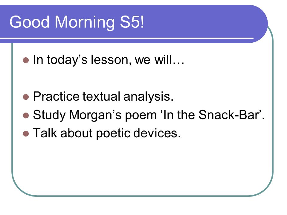 Good Morning S5! In todays lesson, we will… Practice textual analysis. Study Morgans poem In the Snack-Bar. Talk about poetic devices.