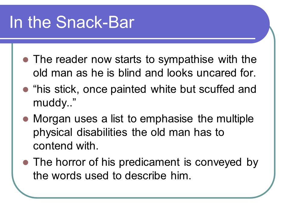 In the Snack-Bar The reader now starts to sympathise with the old man as he is blind and looks uncared for. his stick, once painted white but scuffed