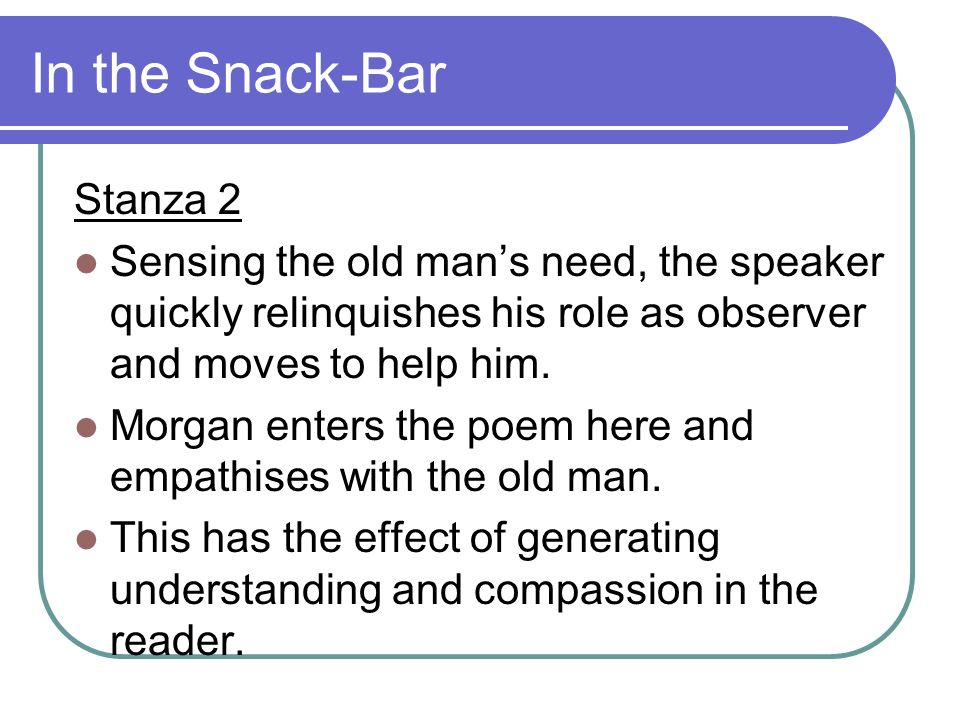 In the Snack-Bar Stanza 2 Sensing the old mans need, the speaker quickly relinquishes his role as observer and moves to help him. Morgan enters the po