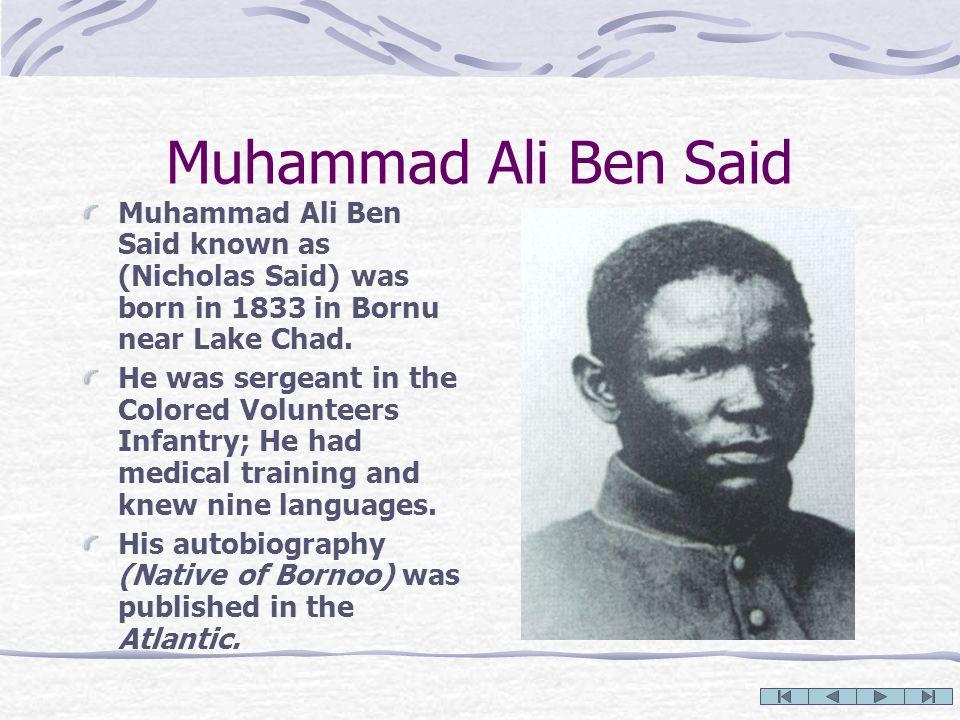 Muhammad Ali Ben Said Muhammad Ali Ben Said known as (Nicholas Said) was born in 1833 in Bornu near Lake Chad. He was sergeant in the Colored Voluntee