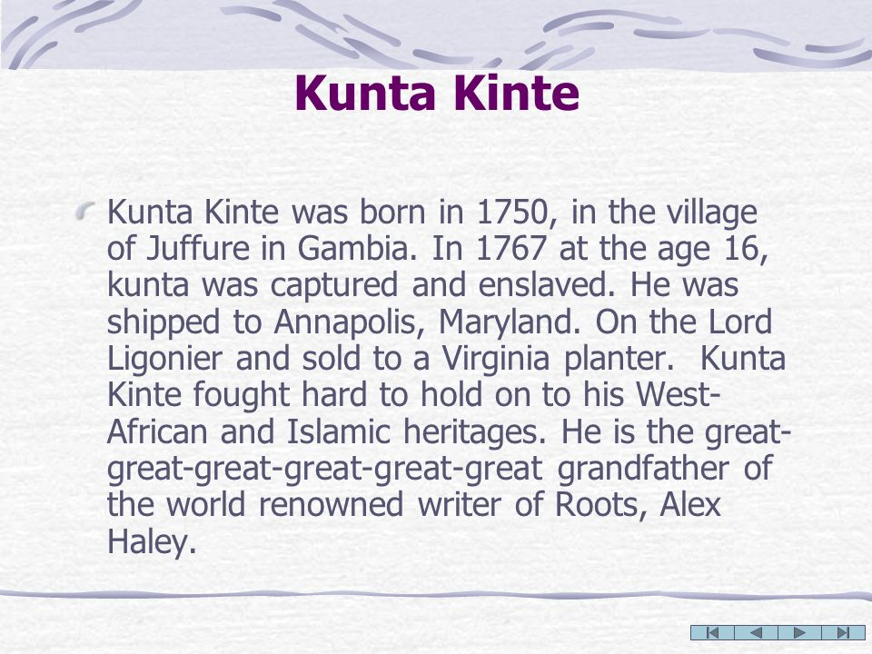Kunta Kinte Kunta Kinte was born in 1750, in the village of Juffure in Gambia. In 1767 at the age 16, kunta was captured and enslaved. He was shipped