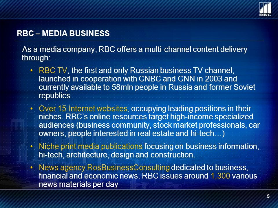 RBC – MEDIA BUSINESS As a media company, RBC offers a multi-channel content delivery through: RBC TV, the first and only Russian business TV channel, launched in cooperation with CNBC and CNN in 2003 and currently available to 58mln people in Russia and former Soviet republics Over 15 Internet websites, occupying leading positions in their niches.
