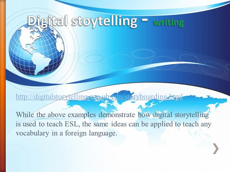 http://digitalstorytelling.coe.uh.edu/storyboarding.html While the above examples demonstrate how digital storytelling is used to teach ESL, the same ideas can be applied to teach any vocabulary in a foreign language.