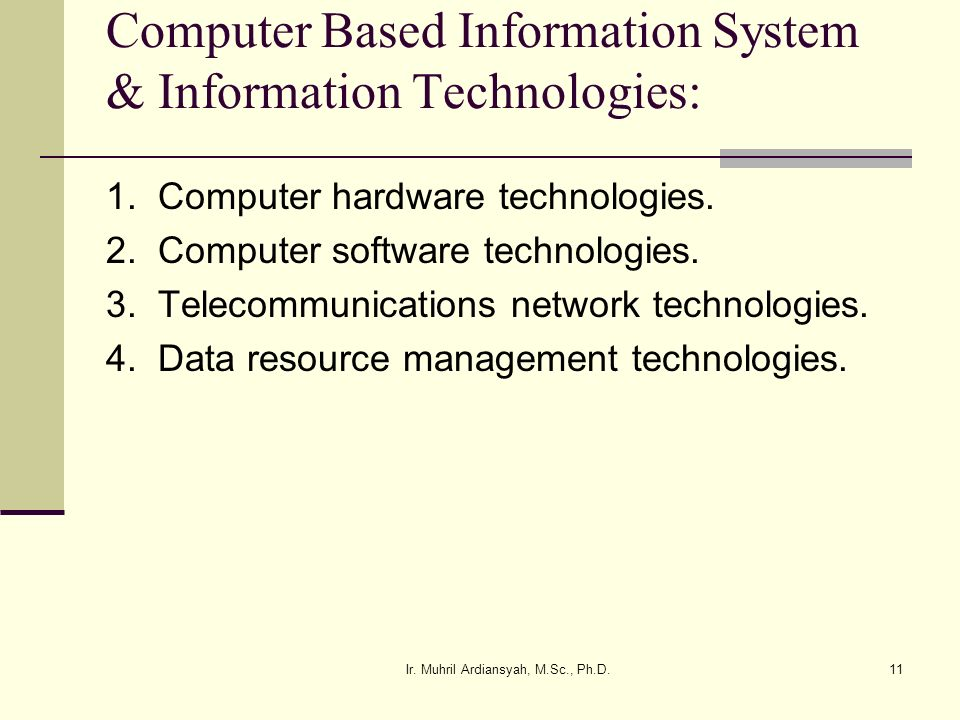 Ir. Muhril Ardiansyah, M.Sc., Ph.D.11 Computer Based Information System & Information Technologies: 1. Computer hardware technologies. 2. Computer sof