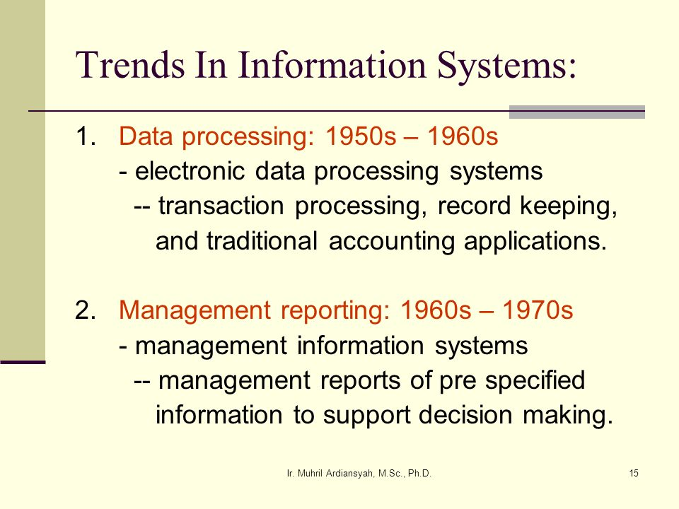 Ir. Muhril Ardiansyah, M.Sc., Ph.D.15 Trends In Information Systems: 1. Data processing: 1950s – 1960s - electronic data processing systems -- transac