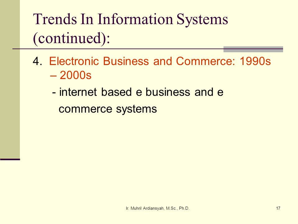 Ir. Muhril Ardiansyah, M.Sc., Ph.D.17 Trends In Information Systems (continued): 4. Electronic Business and Commerce: 1990s – 2000s - internet based e