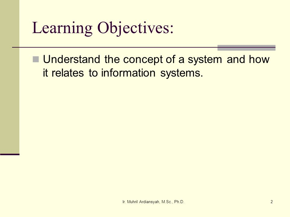 Ir. Muhril Ardiansyah, M.Sc., Ph.D.2 Learning Objectives: Understand the concept of a system and how it relates to information systems.
