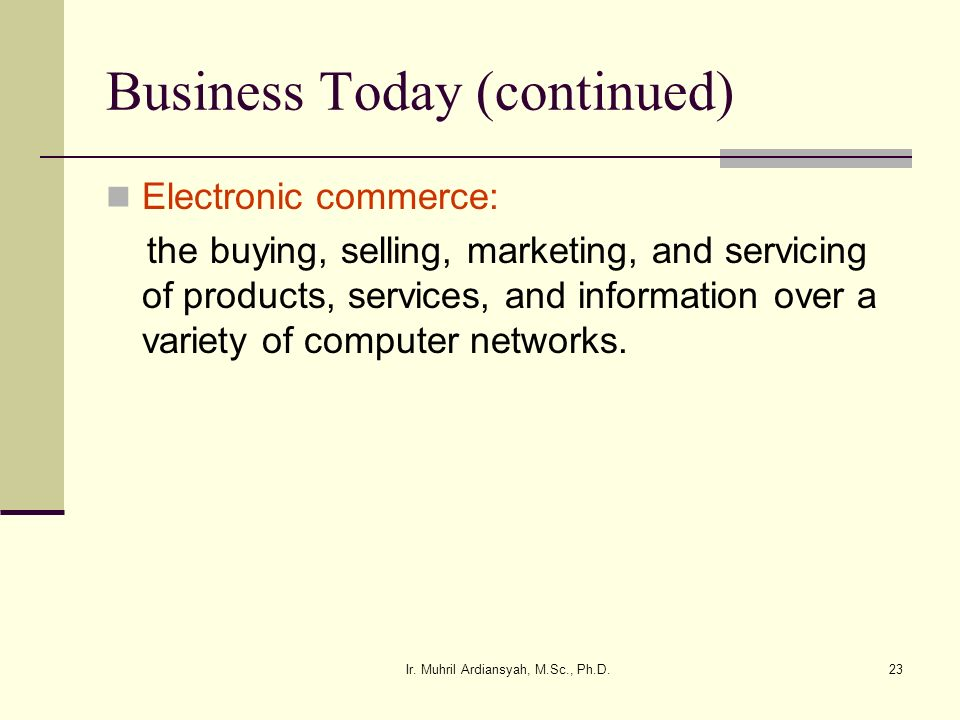 Ir. Muhril Ardiansyah, M.Sc., Ph.D.23 Business Today (continued) Electronic commerce: the buying, selling, marketing, and servicing of products, servi