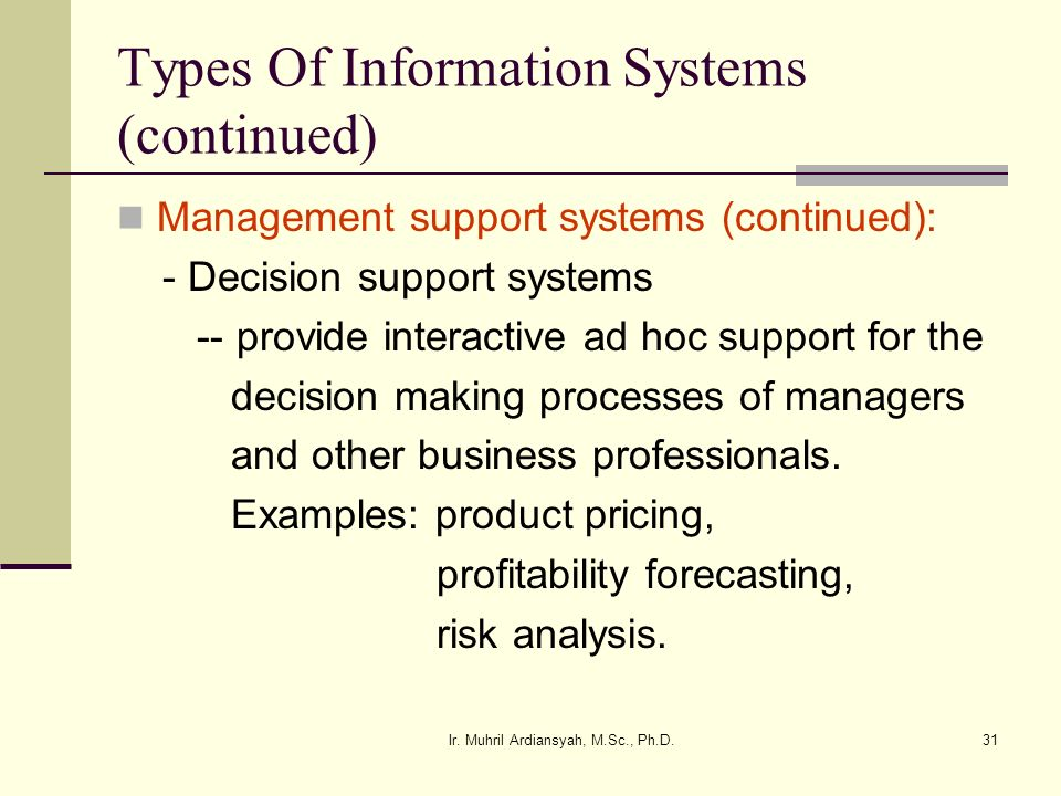 Ir. Muhril Ardiansyah, M.Sc., Ph.D.31 Types Of Information Systems (continued) Management support systems (continued): - Decision support systems -- p