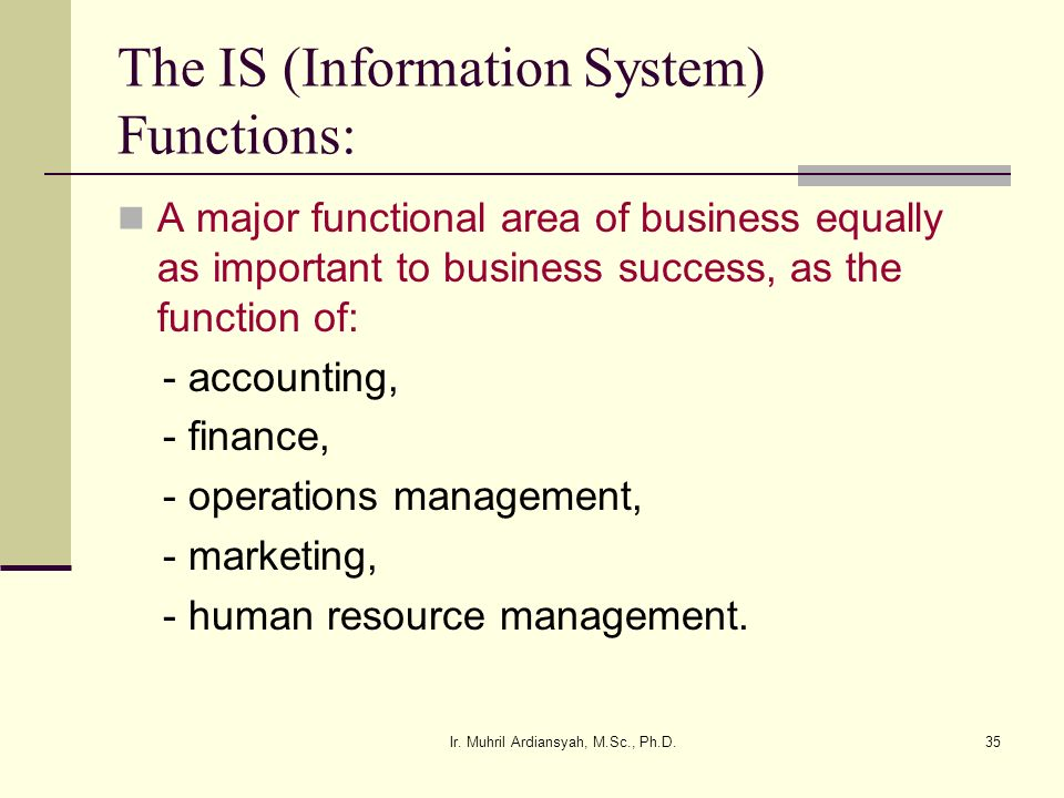 Ir. Muhril Ardiansyah, M.Sc., Ph.D.35 The IS (Information System) Functions: A major functional area of business equally as important to business succ