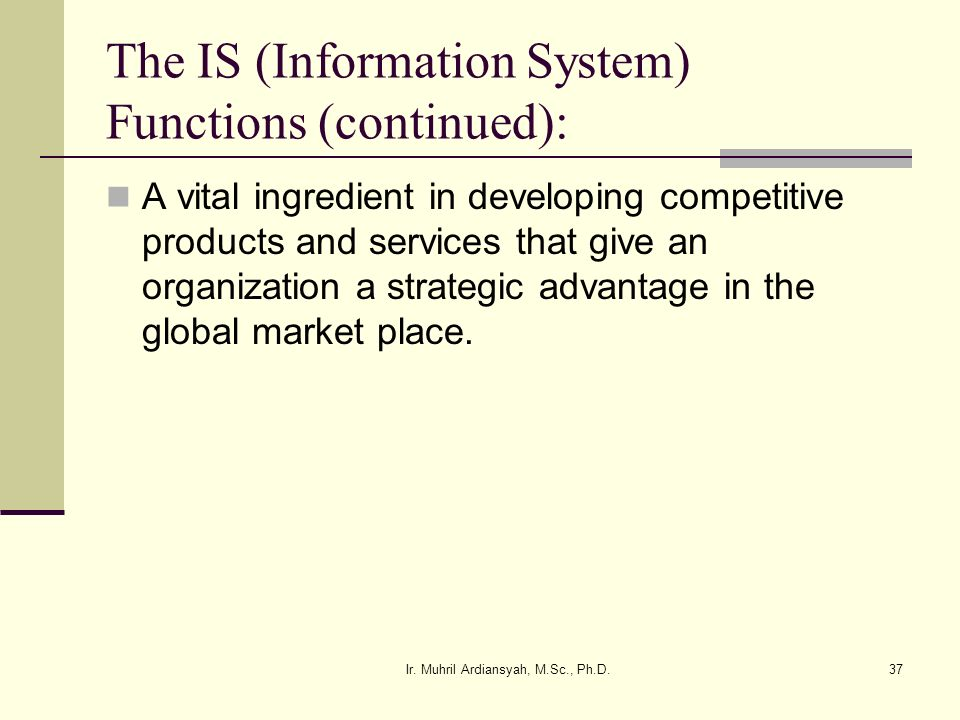 Ir. Muhril Ardiansyah, M.Sc., Ph.D.37 The IS (Information System) Functions (continued): A vital ingredient in developing competitive products and ser