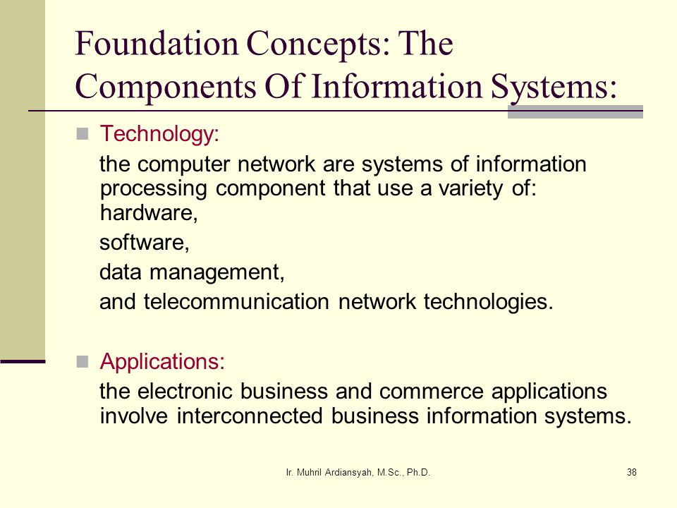 Ir. Muhril Ardiansyah, M.Sc., Ph.D.38 Foundation Concepts: The Components Of Information Systems: Technology: the computer network are systems of info