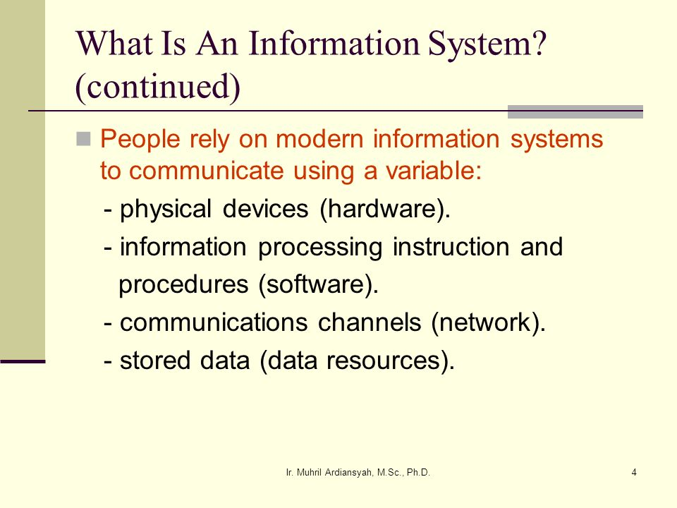 Ir. Muhril Ardiansyah, M.Sc., Ph.D.4 What Is An Information System? (continued) People rely on modern information systems to communicate using a varia