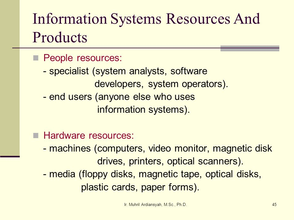 Ir. Muhril Ardiansyah, M.Sc., Ph.D.45 Information Systems Resources And Products People resources: - specialist (system analysts, software developers,