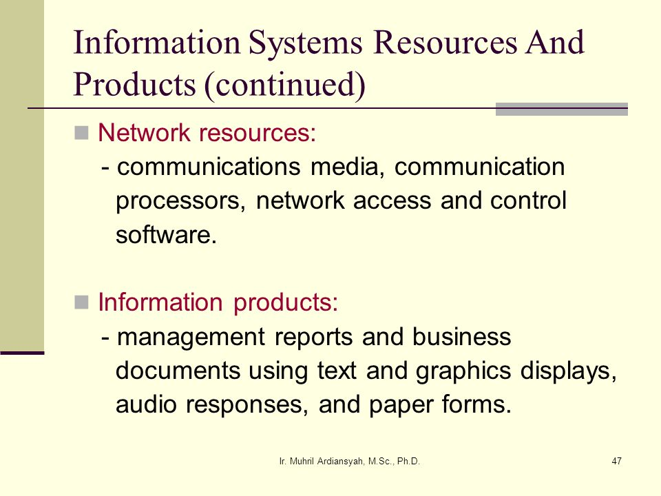 Ir. Muhril Ardiansyah, M.Sc., Ph.D.47 Information Systems Resources And Products (continued) Network resources: - communications media, communication