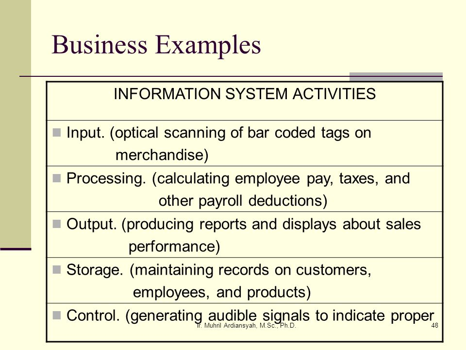 Ir. Muhril Ardiansyah, M.Sc., Ph.D.48 Business Examples INFORMATION SYSTEM ACTIVITIES Input. (optical scanning of bar coded tags on merchandise) Proce