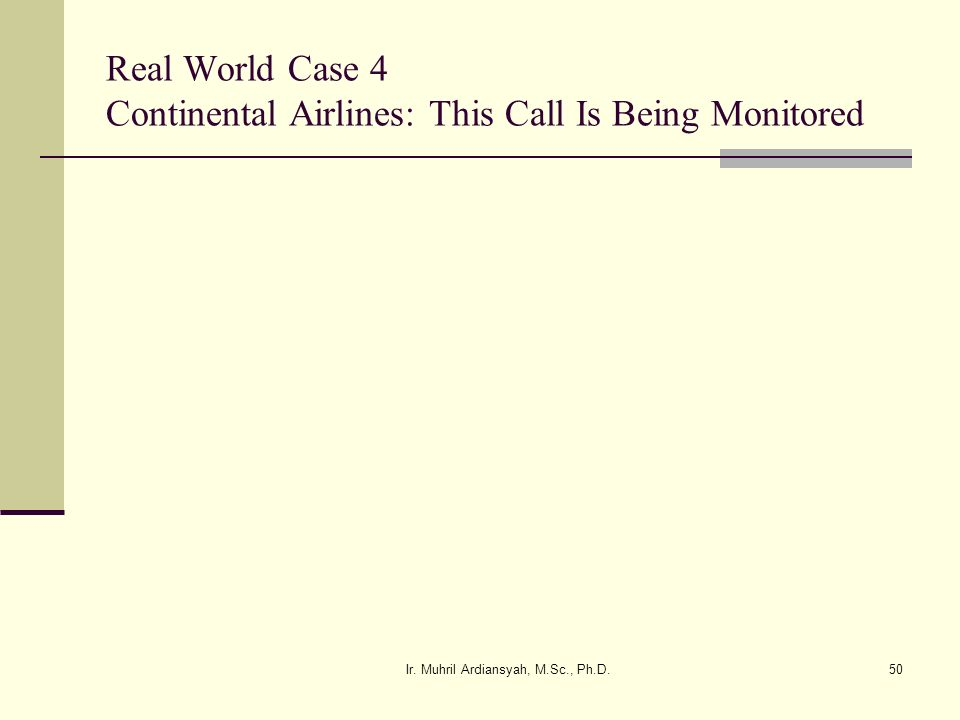 Ir. Muhril Ardiansyah, M.Sc., Ph.D.50 Real World Case 4 Continental Airlines: This Call Is Being Monitored