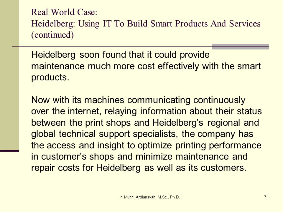 Ir. Muhril Ardiansyah, M.Sc., Ph.D.7 Real World Case: Heidelberg: Using IT To Build Smart Products And Services (continued) Heidelberg soon found that