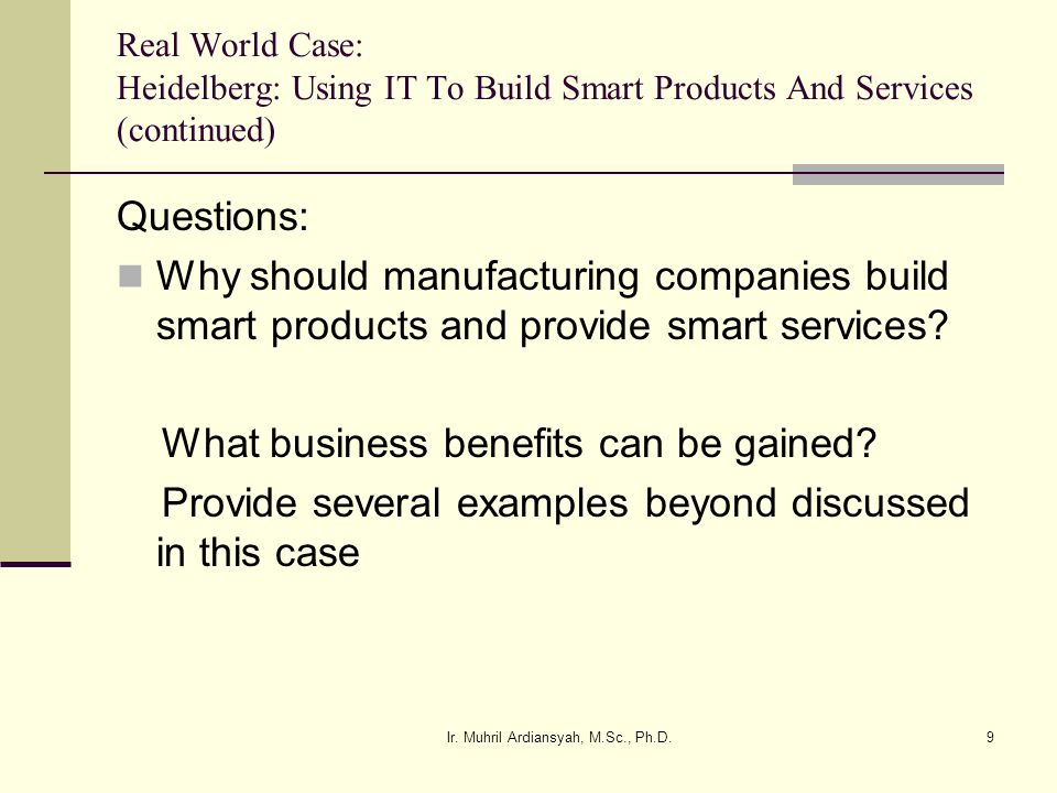 Ir. Muhril Ardiansyah, M.Sc., Ph.D.9 Real World Case: Heidelberg: Using IT To Build Smart Products And Services (continued) Questions: Why should manu
