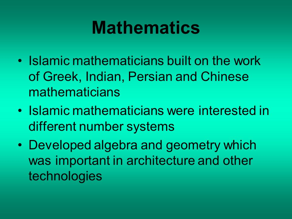 Mathematics Islamic mathematicians built on the work of Greek, Indian, Persian and Chinese mathematicians Islamic mathematicians were interested in di