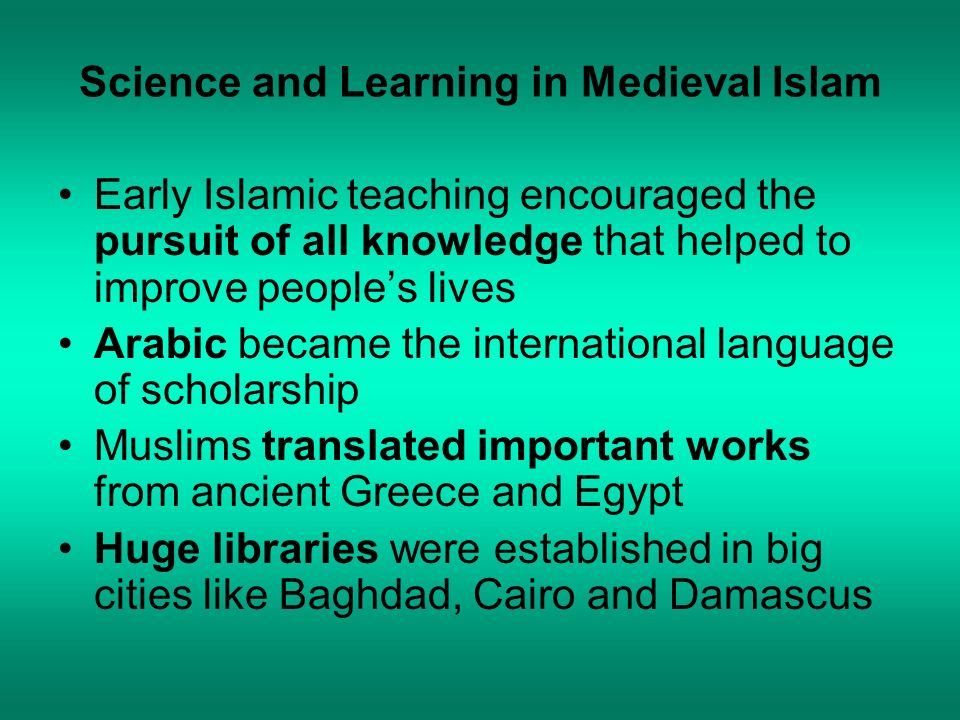 Science and Learning in Medieval Islam Early Islamic teaching encouraged the pursuit of all knowledge that helped to improve peoples lives Arabic beca