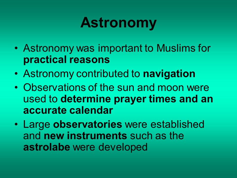 Astronomy Astronomy was important to Muslims for practical reasons Astronomy contributed to navigation Observations of the sun and moon were used to d
