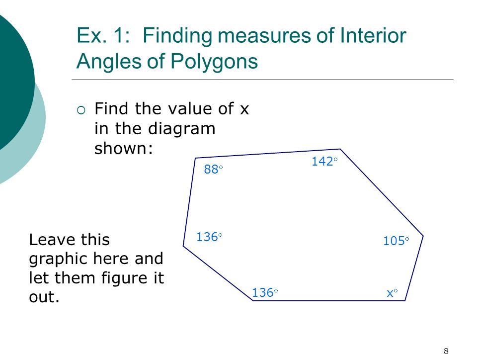 8 Ex. 1: Finding measures of Interior Angles of Polygons Find the value of x in the diagram shown: 88 136 142 105 x Leave this graphic here and let th