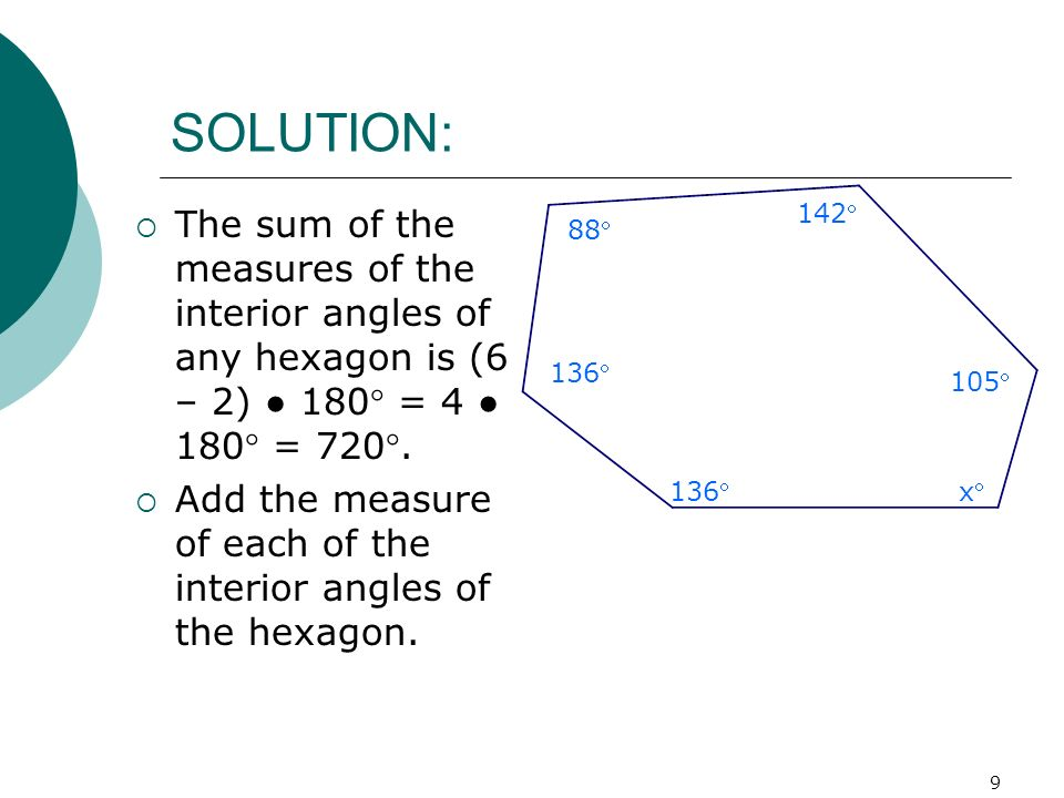 9 SOLUTION: The sum of the measures of the interior angles of any hexagon is (6 – 2) 180 = 4 180 = 720. Add the measure of each of the interior angles