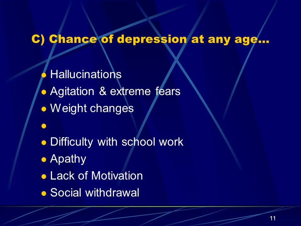 11 C) Chance of depression at any age… Hallucinations Agitation & extreme fears Weight changes Difficulty with school work Apathy Lack of Motivation S