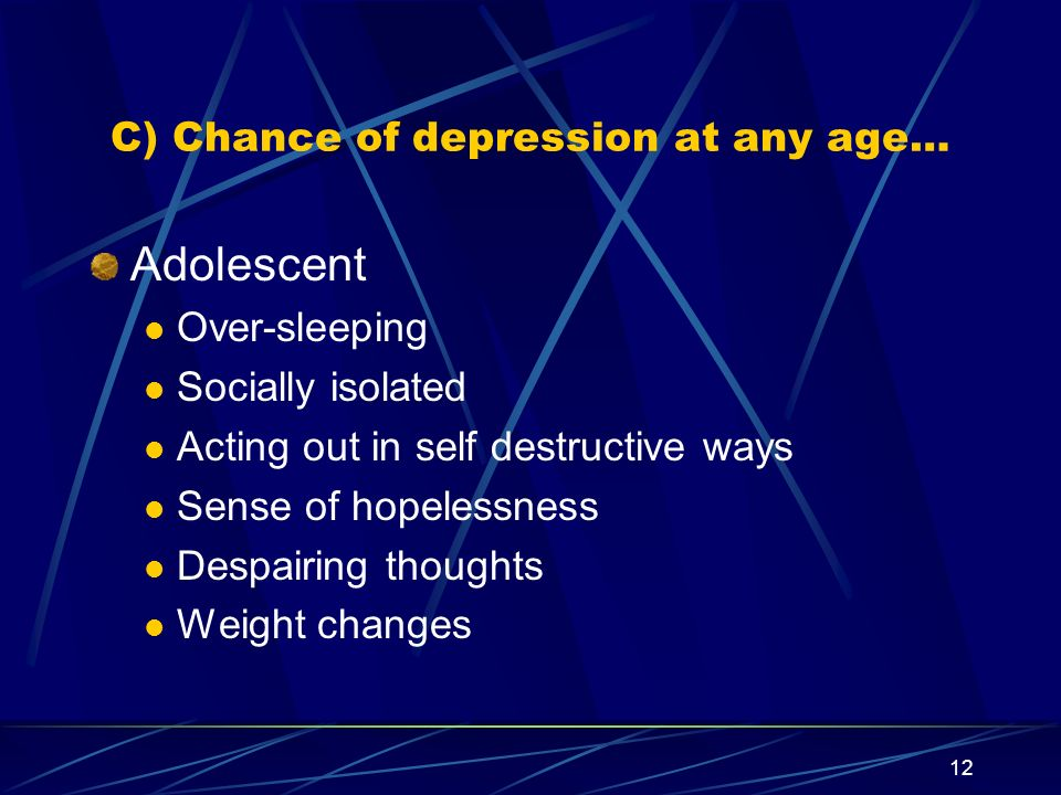 12 C) Chance of depression at any age… Adolescent Over-sleeping Socially isolated Acting out in self destructive ways Sense of hopelessness Despairing