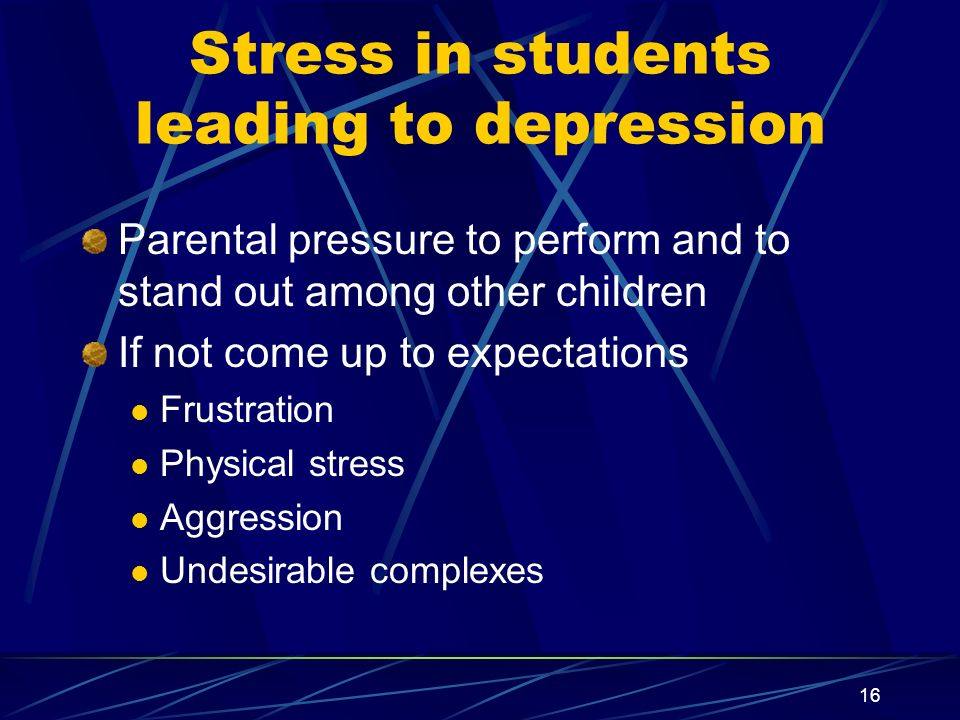 16 Stress in students leading to depression Parental pressure to perform and to stand out among other children If not come up to expectations Frustrat