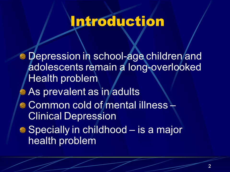 3 Severity of Problem 5% children at any given time 1% of Pre-school children 2% of school-age children 5% of adolescents are affected 25-50% of all children & adolescents in Psychiatric treatment are for depression & its related problems More common in boys than girls – 5:1 school-age children Adolescent girls than boys - 2:1