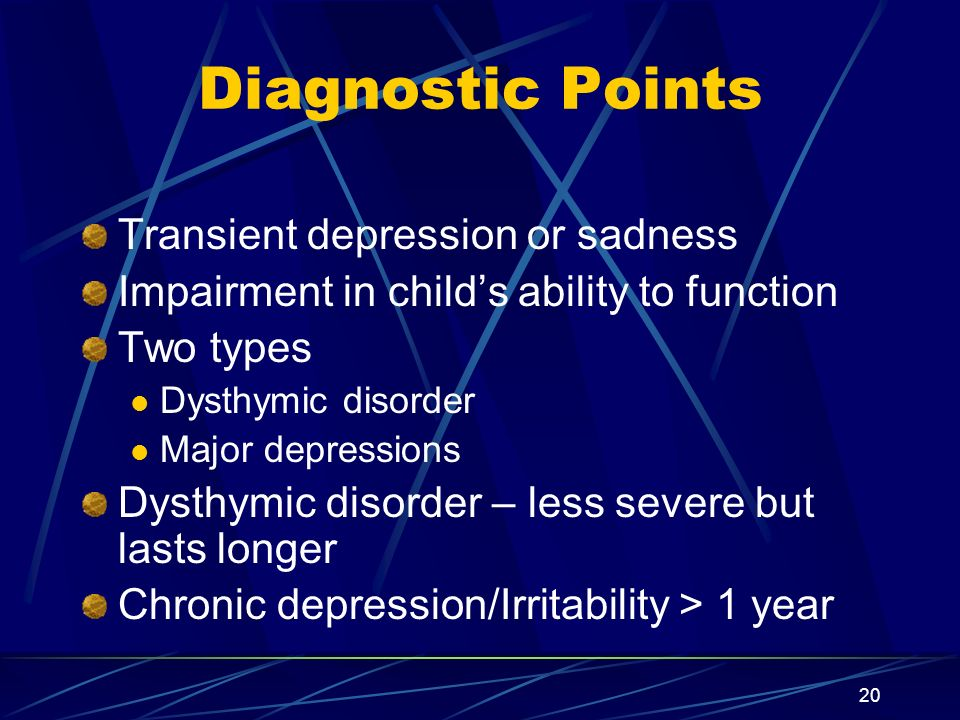 20 Diagnostic Points Transient depression or sadness Impairment in childs ability to function Two types Dysthymic disorder Major depressions Dysthymic