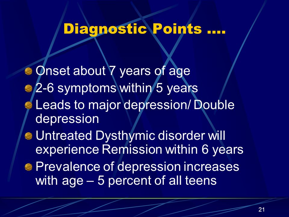 21 Diagnostic Points …. Onset about 7 years of age 2-6 symptoms within 5 years Leads to major depression/ Double depression Untreated Dysthymic disord