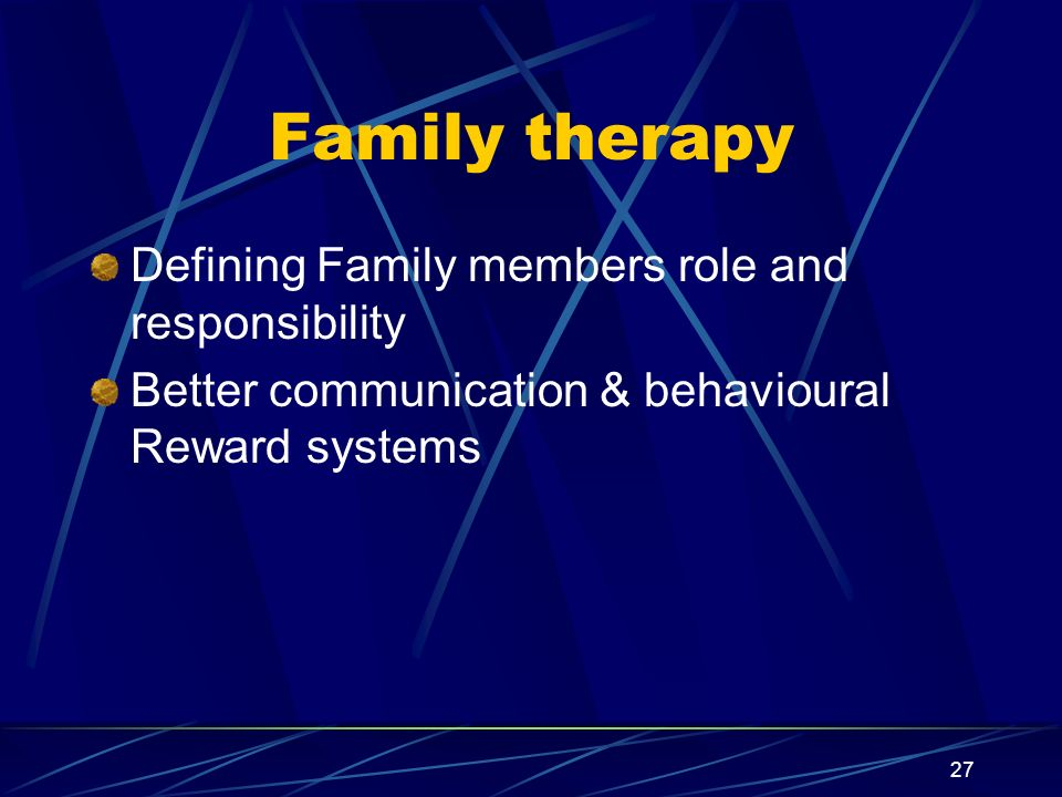 27 Family therapy Defining Family members role and responsibility Better communication & behavioural Reward systems