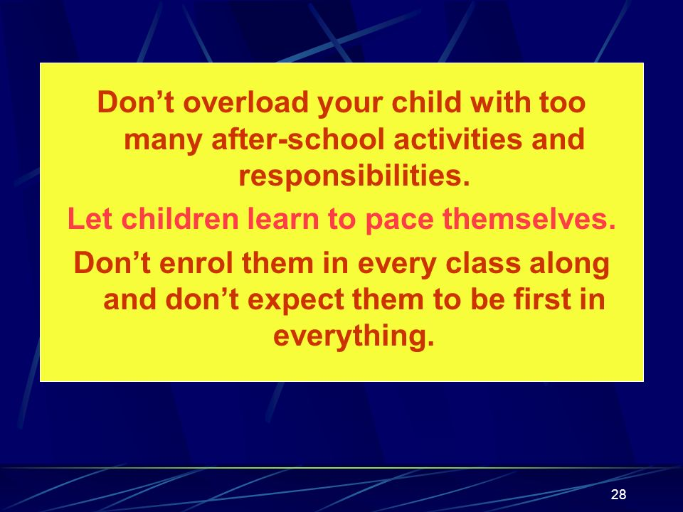 28 Dont overload your child with too many after-school activities and responsibilities. Let children learn to pace themselves. Dont enrol them in ever