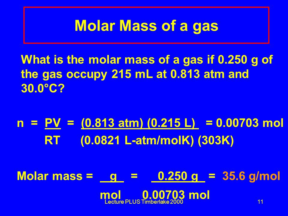 Lecture PLUS Timberlake 200011 Molar Mass of a gas What is the molar mass of a gas if 0.250 g of the gas occupy 215 mL at 0.813 atm and 30.0°C? n = PV