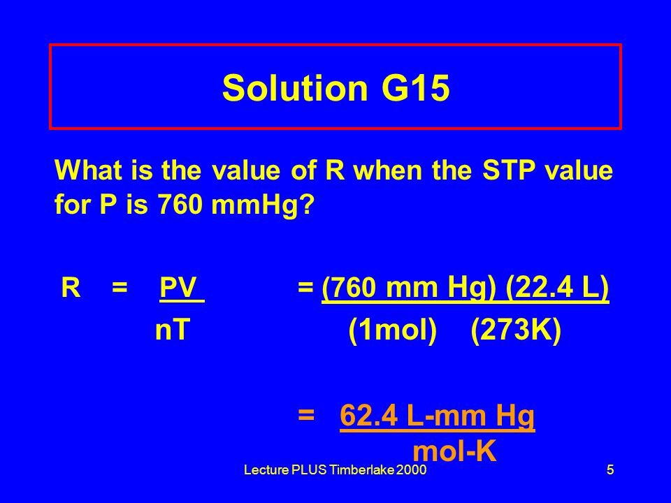 Lecture PLUS Timberlake 20005 Solution G15 What is the value of R when the STP value for P is 760 mmHg? R = PV = (760 mm Hg) (22.4 L) nT (1mol) (273K)