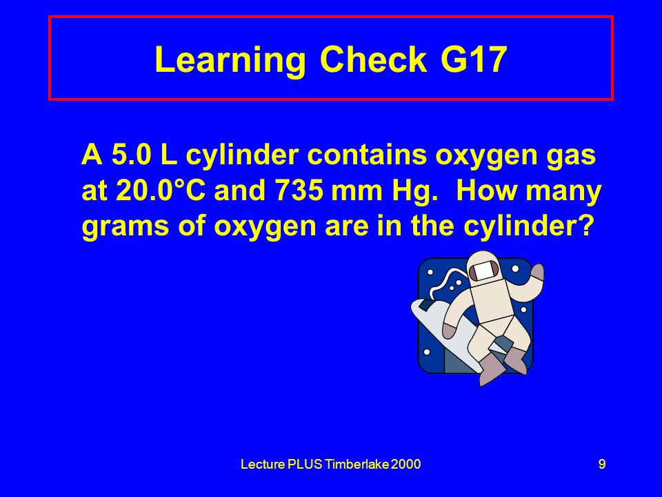 Lecture PLUS Timberlake 20009 Learning Check G17 A 5.0 L cylinder contains oxygen gas at 20.0°C and 735 mm Hg. How many grams of oxygen are in the cyl