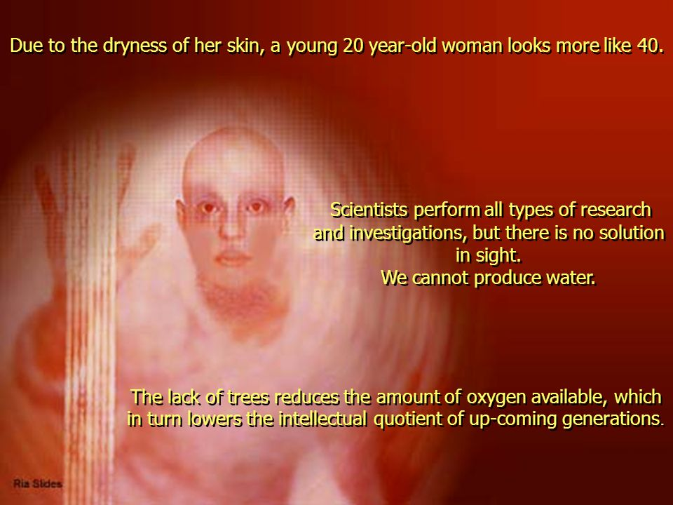 Due to the dryness of her skin, a young 20 year-old woman looks more like 40. The lack of trees reduces the amount of oxygen available, which in turn