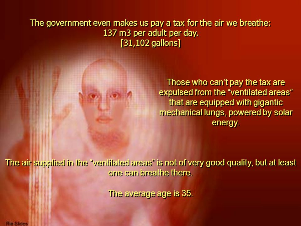 The government even makes us pay a tax for the air we breathe: 137 m3 per adult per day. [31,102 gallons] Those who cant pay the tax are expulsed from