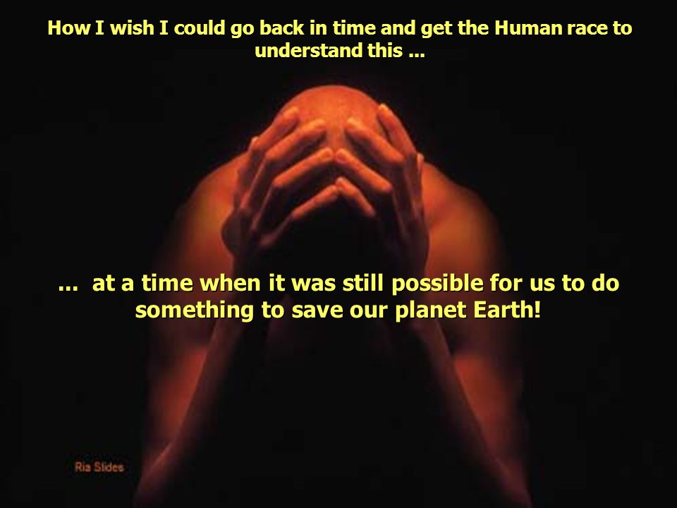How I wish I could go back in time and get the Human race to understand this...... at a time when it was still possible for us to do something to save