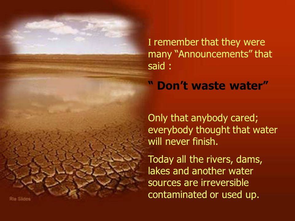 I remember that they were many Announcements that said : Dont waste water Only that anybody cared; everybody thought that water will never finish. Tod