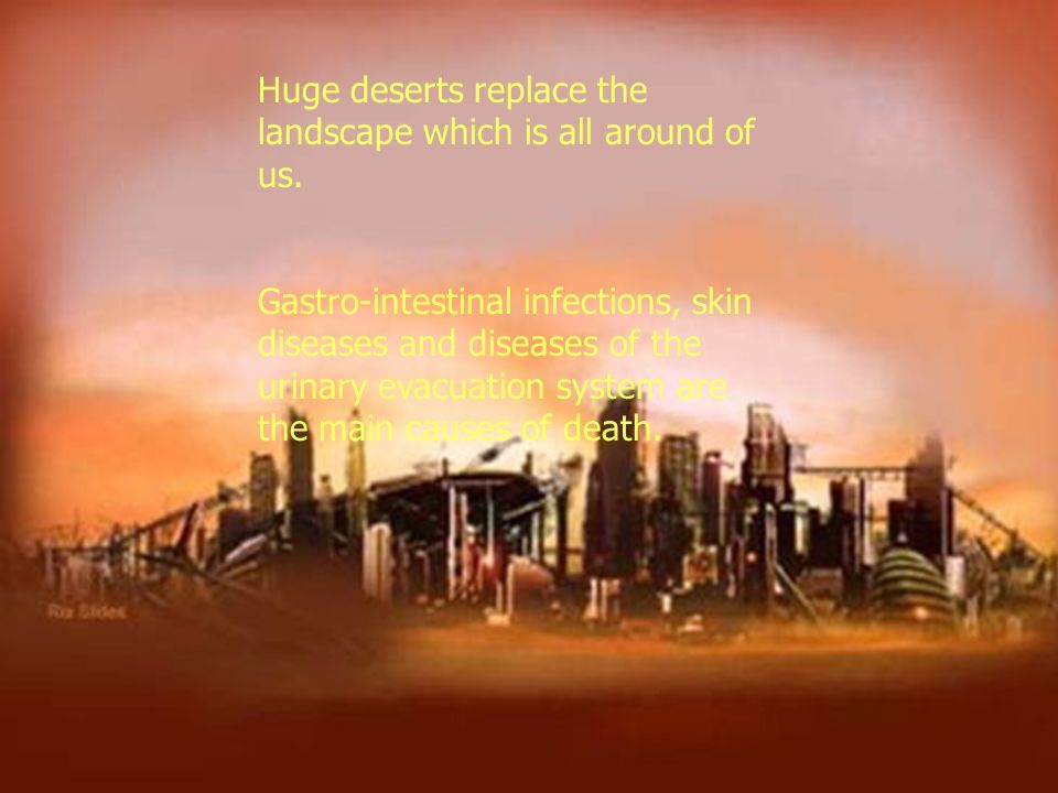 Huge deserts replace the landscape which is all around of us. Gastro-intestinal infections, skin diseases and diseases of the urinary evacuation syste