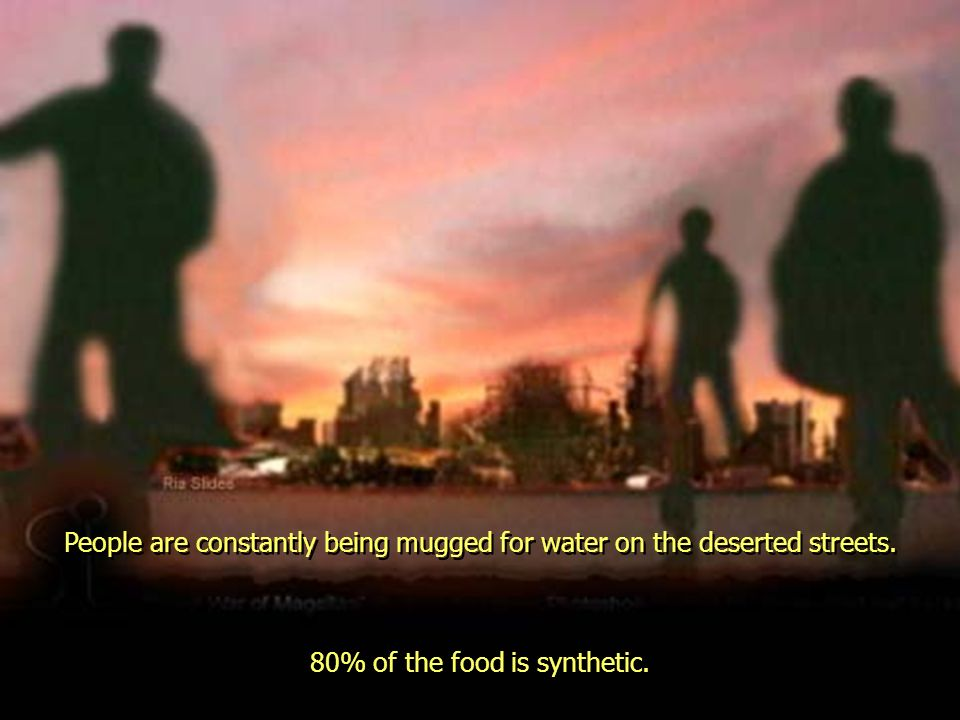 People are constantly being mugged for water on the deserted streets. 80% of the food is synthetic.