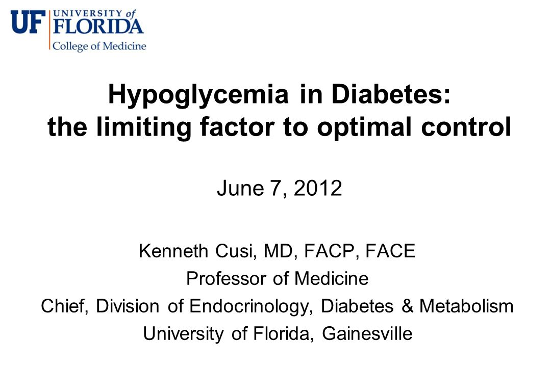 Hypoglycemia in Diabetes: the limiting factor to optimal control June 7, 2012 Kenneth Cusi, MD, FACP, FACE Professor of Medicine Chief, Division of En