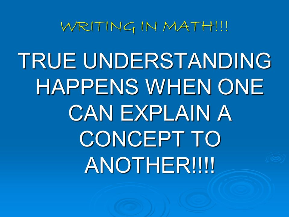 WRITING IN MATH!!! TRUE UNDERSTANDING HAPPENS WHEN ONE CAN EXPLAIN A CONCEPT TO ANOTHER!!!!