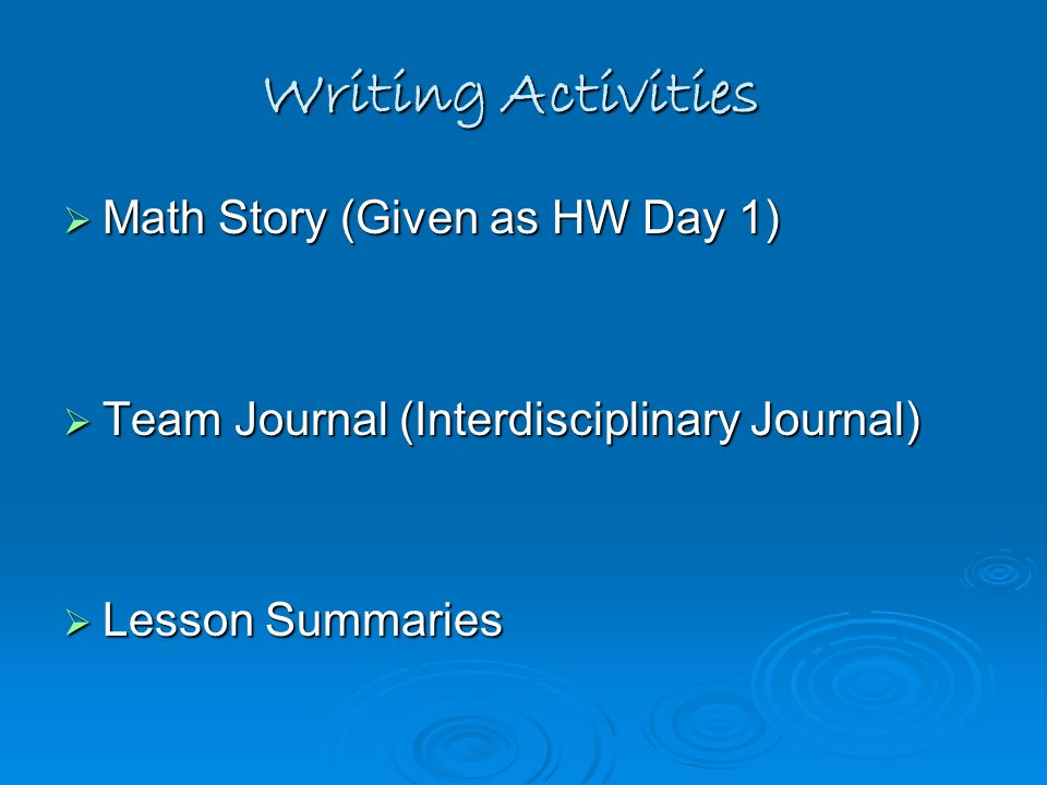 Writing Activities Math Story (Given as HW Day 1) Math Story (Given as HW Day 1) Team Journal (Interdisciplinary Journal) Team Journal (Interdisciplin