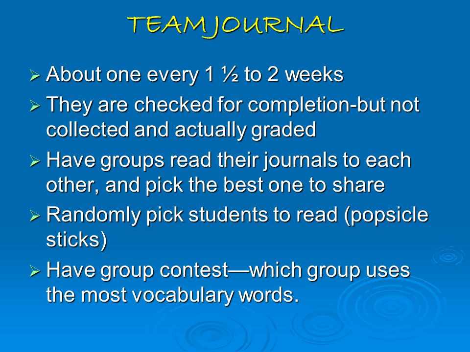 TEAM JOURNAL About one every 1 ½ to 2 weeks About one every 1 ½ to 2 weeks They are checked for completion-but not collected and actually graded They
