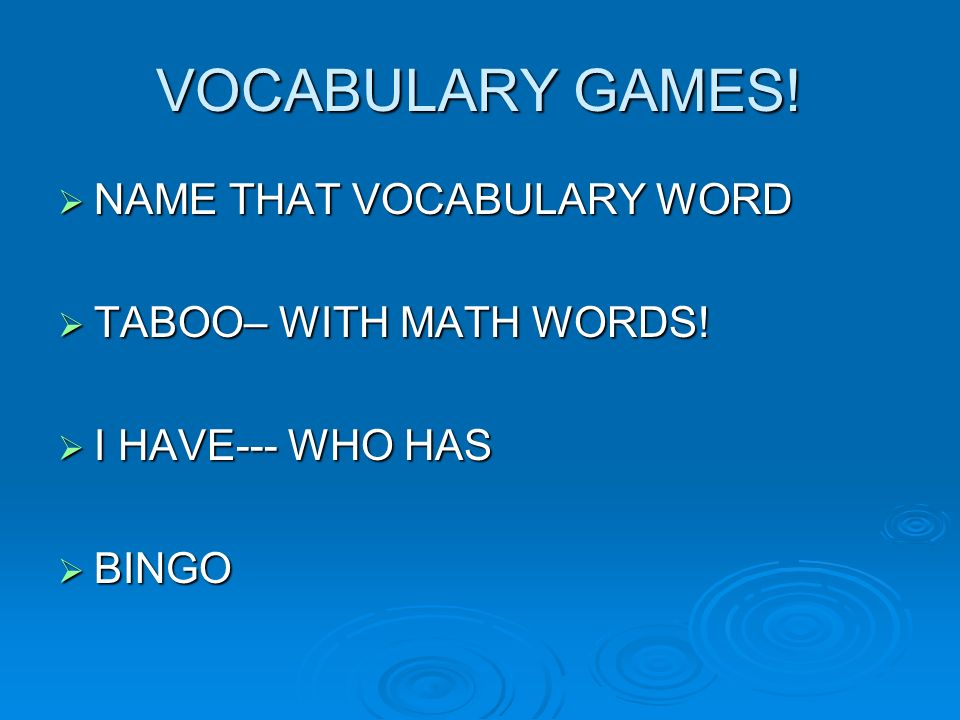 VOCABULARY GAMES! NAME THAT VOCABULARY WORD NAME THAT VOCABULARY WORD TABOO– WITH MATH WORDS! TABOO– WITH MATH WORDS! I HAVE--- WHO HAS I HAVE--- WHO